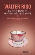 La fidelidad es mucho más que amor: Cómo prevenir y afrontar los problemas de la infidelidad (Biblioteca Walter Riso)