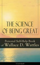 The Science of Being Great: Personal Self-Help Book of Wallace D. Wattles (Unabridged): From one of The New Thought pioneers, author of The Science of ... Yourself and A New Christ (English Edition)
