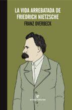 la vida arrebatada de friedrich nietzsche-franz overbeck-9788416544233