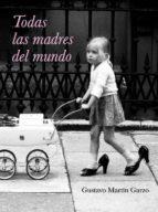 todas las madres del mundo-gustavo martin garzo-9788426417633
