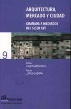 arquitectura, mercado y ciudad: granada a mediados del siglo xvi-rafael lopez guzman-esther galera mendoza-9788433829733