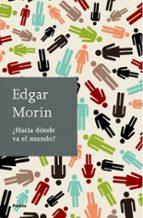 El libro de ¿Hacia donde va el mundo? autor EDGAR MORIN TXT!