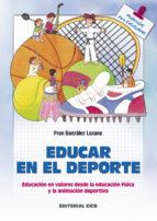 educar en el deporte: educacion en valores desde la educacion fis ica y la animacion deportiva fran gonzalez lozano 9788483163733
