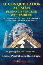 El conquistador alemán Pedro Lísperguer Wittemberg: De cortesano de Carlos V y Felipe II a célebre precursor de Chile: Volume 1 (Los protegidos del César)