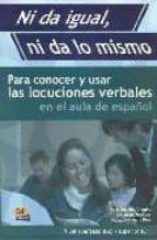 ni da igual, ni da lo mismo: para conocer y usar las locuciones v erbales en el aula de español nivel avanzado (b2). nivel superior (c1) inmaculada penades m eugenia olimpio de oliveira ana maria ruiz 9788495986733
