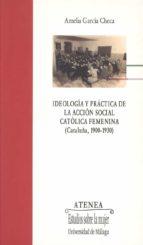 ideologia y practica de la accion social catolica femenina (catal uña, 1900 1930) amelia garcia checa 9788497471633