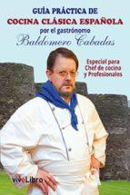Guía práctica de cocina clásica española por el gastrónomo Baldomero Cabadas: Especial para Chef de cocina y Profesionales
