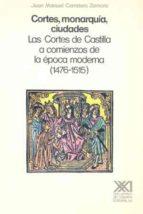 CORTES, MONARQUIA, CIUDAES: CORTES DE CASTILLA COMIENZOS EPOCA MO DERNA