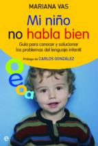 MI NIÑO NO HABLA BIEN: GUIA PARA CONOCER Y SOLUCIONAR LOS PROBLEM AS DEL LENGUAJE INFANTIL