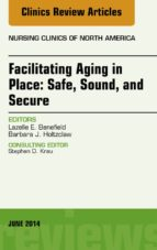Facilitating Aging In Place: Safe, Sound, And Secure, An Issue Of Nursing Clinics, (The Clinics: Nursing)