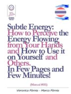 Subtle Energy: How to Perceive the Energy Flowing from Your Hands, How to Use it on Yourself and Others. (Manual #011)