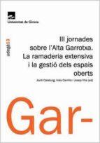 III JORNADES SOBRE L ALTA GARROTXA: LA RAMADERIA EXTENSIVA I LA G ESTIO DELS ESPAIS OBERTS