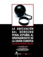 LA ADECUACION DEL DERECHO PENAL ESPAÑOL AL ORDENAMIENTO DE LA UNI ON EUROPEA. LA POLITICA CRIMINAL EUROPEA