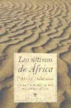 LOS ULTIMOS DE AFRICA: CRONICA DE LA PRESENCIA ESPAÑOLA EN EL CON TINENTE AFRICANO