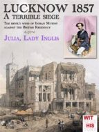 LUCKNOW 1857 - A terrible siege: 2 (Witness to History)