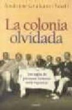 LA COLONIA OLVIDADA. TRES SIGLOS DE PRESENCIA BRITANICA EN LA ARG ENTINA