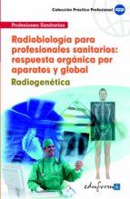 RADIOBIOLOGIA PARA PROFESIONALES SANITARIOS: RESPUESTA ORGANICA P OR APARATOS Y GLOBAL. RADIOGENETICA