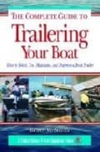 The Complete Guide to Trailering Your Boat: How to Select, Use, Maintain, and Improve Boat Trailers