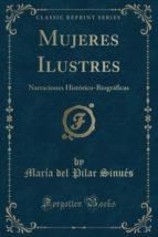 Mujeres Ilustres: Narraciones Histórico-Biográficas (Classic Reprint)