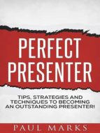 Perfect Presenter: The fundamental strategies and techniques of highly effective presenters (English Edition)