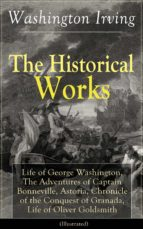 The Historical Works of Washington Irving: Life of George Washington, The Adventures of Captain Bonneville, Astoria, Chronicle of the Conquest of Granada, ... Hollow and Rip Van Winkle (English Edition)
