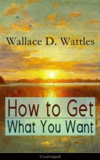 How to Get What You Want (Unabridged): From one of The New Thought pioneers, author of The Science of Getting Rich, The Science of Being Well, The Science ... Yourself and A New Christ (English Edition)
