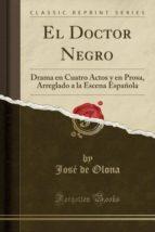El Doctor Negro: Drama en Cuatro Actos y en Prosa, Arreglado a la Escena Española (Classic Reprint)