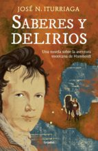 Saberes Y Delirios: Una Novela Sobre La Aventura Mexicana De Humboldt