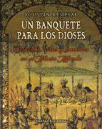 un banquete para los dioses: comidas, ritos y hambres en el nuevo mundo agustin remesal 9788420693743