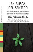 en busca del sentido: los principios de viktor frankl aplicados a l mundo del trabajo-alex pattakos-9788449322143