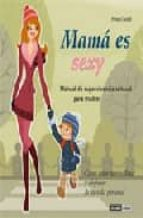 MAMA ES SEXY: MANUAL DE SUPERVIVENCIA SENSUAL PARA MADRES