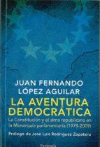 La aventura democrática: La Constitución y el alma republicana en la Monarquía parlamentaria (1978-2009)