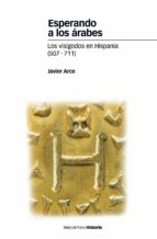 esperando a los arabes. los visigodos en hispania (507-711)-javier arce-9788492820443