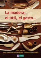la madera, el util, el gesto: guia practica para la fabricacion d e objetos cotidianos de madera (saber hacer 1) bernard bertrand 9788493828943