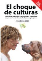 el choque de culturas: un punto de vista nuevo y revolucionario que ayuda a comprender la relacion entre los humanos y los perros-jean donaldson-9788494185243
