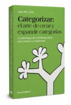categorizar: el arte de crear y expandir categorias: la estrategia de marketing clave para innovar y emprender-joan mir julia-9788494606243