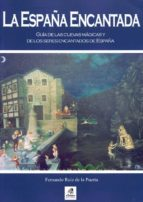 la españa encantada: guia de las cuevas magicas y de los seres en cantados de españa-fernando ruiz de la puerta-9788495631343