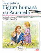 como pintar la figura humana a la acuarela : anatomia, movimiento , proporciones, rasgos...-carole massey-9788496550643
