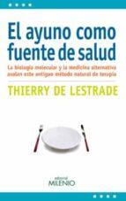 el ayuno como fuente de salud: la biologia molecular y la medicin a alternativa avalan este antiguo metodo natural de terapia-thierry de lestrade-9788497436243