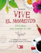 VIVE EL MOMENTO: 1001 IDEAS PARA INSPIRAR TU VIDA: LA SABIDURIA Y LOS CONSEJOS DE LOS GRANDES MAESTROS, A TU ALCANCE