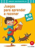 Juegos Para Aprender A Razonar. 6-8 Años (Juegos Matematicos)