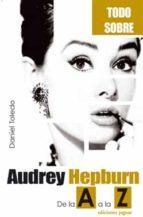 AUDREY HEPBURN: DE LA A A LA Z (TODO SOBRE...)