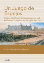 UN JUEGO DE ESPEJOS. RASGOS MUDEJARES DE LA ARQUITECTURA Y EL HAB ITAR EN LA ESPAÑA DE LOS SIGLOS XVI-XVII
