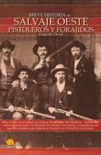Breve Historia del Salvaje oeste. Pistoleros y forajidos: Billy el niño, Jesse james, los Dalton, Wyatt Earp, Doc Holliday, Buffallo Bill, todos los ... el revólver en la mano forjaron su leyenda.