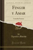 Fingir y Amar: Comedia Famosa (Classic Reprint)