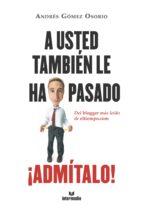 A Usted También Le Ha Pasado ¡Admítalo!: Del Blogger Más Leído De Eltiempo.com
