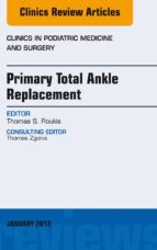 PRIMARY TOTAL ANKLE REPLACEMENT, AN ISSUE OF CLINICS IN PODIATRIC MEDICINE AND SURGERY, (EBOOK)