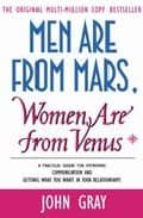 MEN ARE FROM MARS, WOMEN ARE FROM VENUS: A PRACTICAL GUIDE FOR IM PROVING COMMUNICATION AND GETTING WHAT YOU WANT