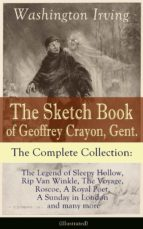 The Sketch Book of Geoffrey Crayon, Gent. - The Complete Collection: The Legend of Sleepy Hollow, Rip Van Winkle, The Voyage, Roscoe, A Royal Poet, A Sunday ... many more (Illustrated) (English Edition)