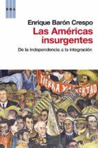 Las americas insurgentes: De la independencia a la integración (HISTORIA)